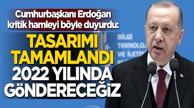 Cumhurbaşkanı Erdoğan:Tasarımı tamamlandı, 2022 yılında göndereceğiz