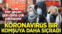 Koronavirüs bir komşuya daha sıçradı işte o ülke