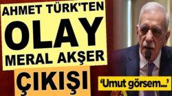 HDP'li Ahmet Türk'ten olay Meral Akşener çıkışı: Umut görsem
