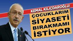 Kemal Kılıçdaroğlu: Çocuklarım siyaseti bırakmamı söylüyor