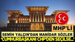 MHP'li Semih Yalçın'dan Manidar sözler: Cumhurbaşkanı CHP'den olsa