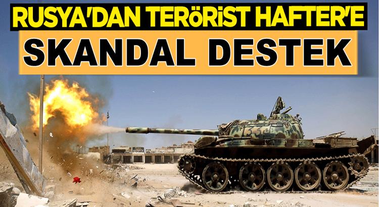 Rusya'dan terörist sözde Halife Hafter'e skandal destek devam ediyor