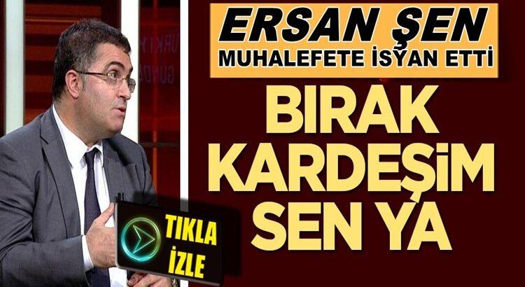 Ersan Şen Haber Türk'te muhalefete isyan etti: Bırak kardeşim sen ya