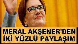 İyi Parti genel Başkanı Meral Akşener'den iki yüzlülük!