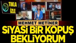 Mehmet Metiner: CHP'de Siyasi bir kopuş bekliyorum
