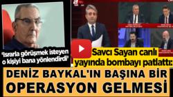 Savcı Sayan bombayı patlattı: Baykal'ın başına bir operasyon gelmesi