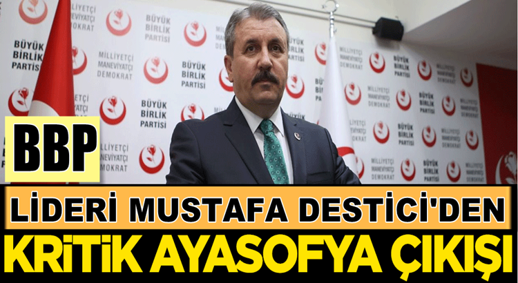 BBP Lideri Mustafa Destici'den manidar Ayasofya çıkışı