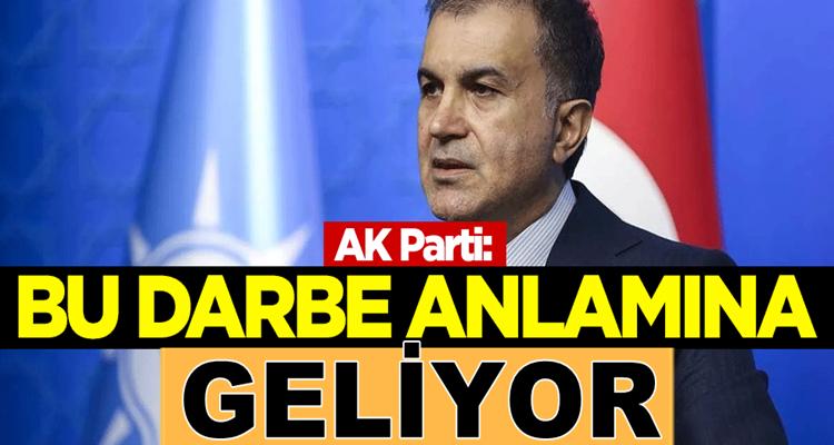AK Parti sözcüsü Ömer Çelik: Bu darbe anlamına geliyor