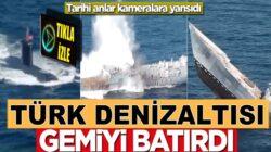 Türk denizaltısı müthiş atışıyla o gemiyi batırdı! İşte oTarihi anlar