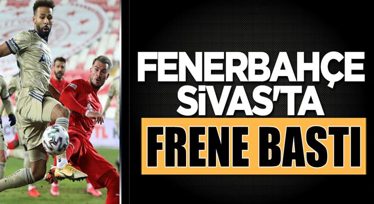 Fenerbahçe 5 maçlık seriyi Sivasspor deplasmanında noktaladı