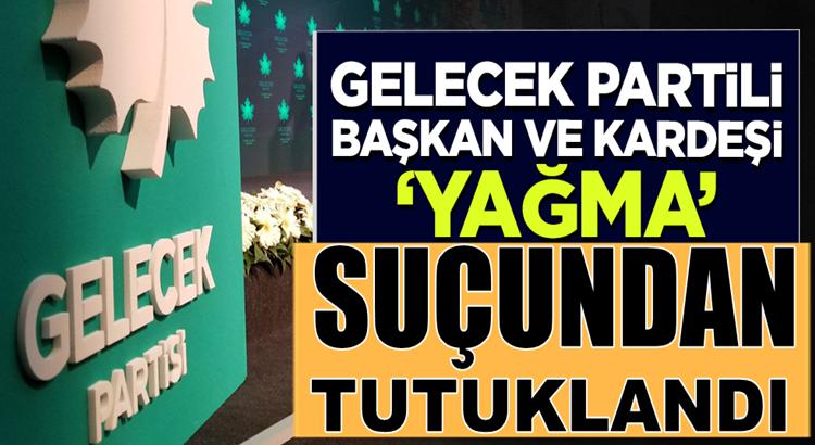Gelecek Partisi Adana İl Başkanı Kenan Akkaya 'yağma' suçundan tutuklandı