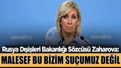 Rusya Dışişleri Bakanlığı Sözcüsü Mariya Zaharova,bizim suçumuz değil