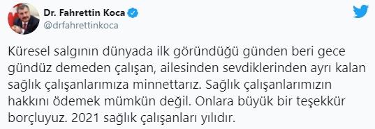 """Sağlık Bakanı Fahrettin Koca, Twitter hesabından yaptığı açıklamada,""""Küresel salgının dünyada ilk göründüğü günden beri gece gündüz demeden çalışan, ailesinden sevdiklerinden ayrı kalan sağlık çalışanlarımıza minnettarız. Sağlık çalışanlarımızın hakkını ödemek mümkün değil. Onlara büyük bir teşekkür borçluyuz. 2021 sağlık çalışanları yılıdır""""ifadelerini kullandı."""