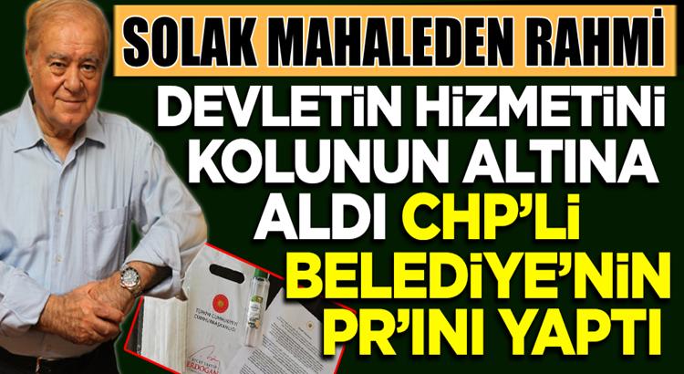 Sözcü yazarı Rahmi Turan CHP'li Belediye'nin PR'ını yaptı
