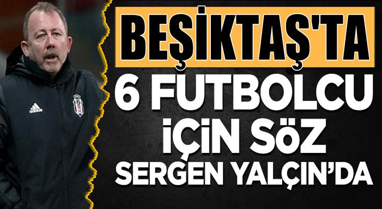 Sergen Yalçın Beşiktaş'ta 6 futbolcu hakkında tek yetkili isim
