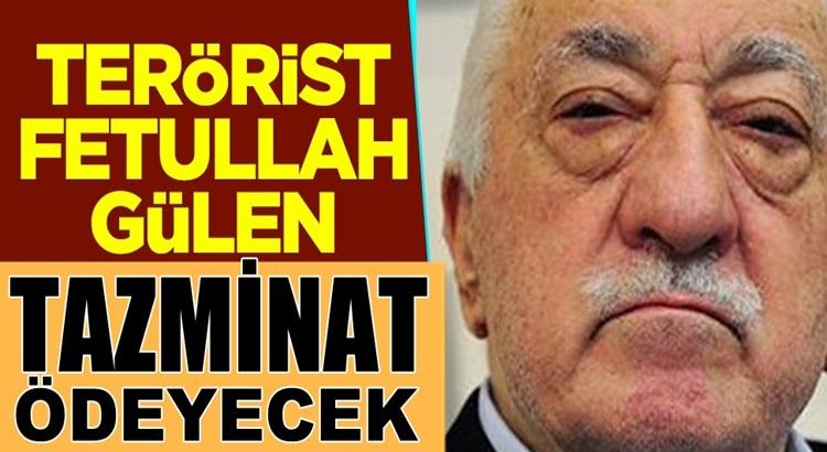 Terörist Fetullah Gülen ve örgüt üyeleri tazminat ödeyecek