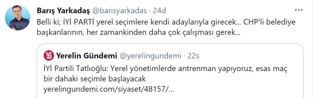 """Öte yandan, İsmail Tatlıoğlu'nun yerel seçimlerle alakalı sözlerini sosyal medya hesabından yaptığı bir paylaşımla değerlendiren CHP eski Milletvekili Barış Yarkadaş,""""Belli ki İYİ Parti yerel seçimle kendi adaylarıyla girecek. CHP'li belediye başkanlarının her zamankinden daha fazla çalışması lazım.""""İfadelerini kullandı."""