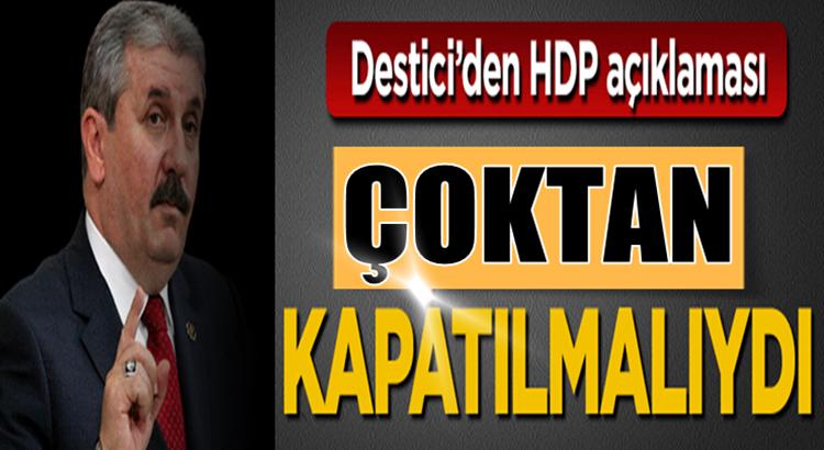 BBP Genel Başkanı Mustafa Destici: HDP  Çoktan kapatılmalıydı
