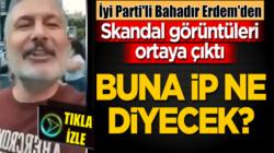 İyi Parti Genel Başkan Yardımcısı Bahadır Erdem'den skandal görüntüler!