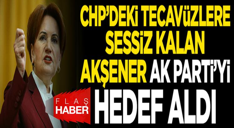 Meral Akşener CHP'deki tecavüzleri es geçti Ak Partiye saydırdı