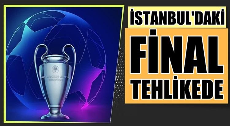 Şampiyonlar Ligi finali İstanbul'da oynanması tehlikeye girdi