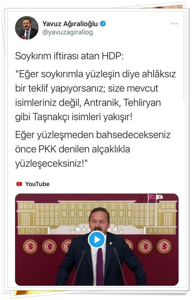 İYİ Parti Sözcüsü ve İstanbulMilletvekiliYavuz Ağıralioğlu; HDP'yi eleştirdi ve 'Soykırım iftirası atan HDP: 'Eğer soykırımla yüzleşin diye ahlâksız bir teklif yapıyorsanız; size mevcut isimleriniz değil, Antranik, Tehliryan gibi Taşnakçı isimleri yakışır! Eğer yüzleşmeden bahsedecekseniz önce PKK denilen alçaklıkla yüzleşeceksiniz!'' ifadelerini kullandı.