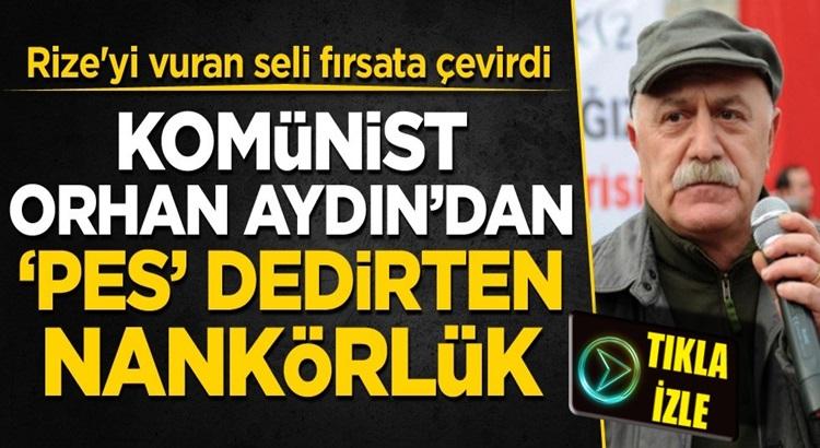 Komünist Orhan Aydın Rize'deki sel felaketini fırsata çevirmeye çalıştı